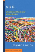 A.D.D.:WANDERING MINDS AND WIRED BODIES Edward T. Welch