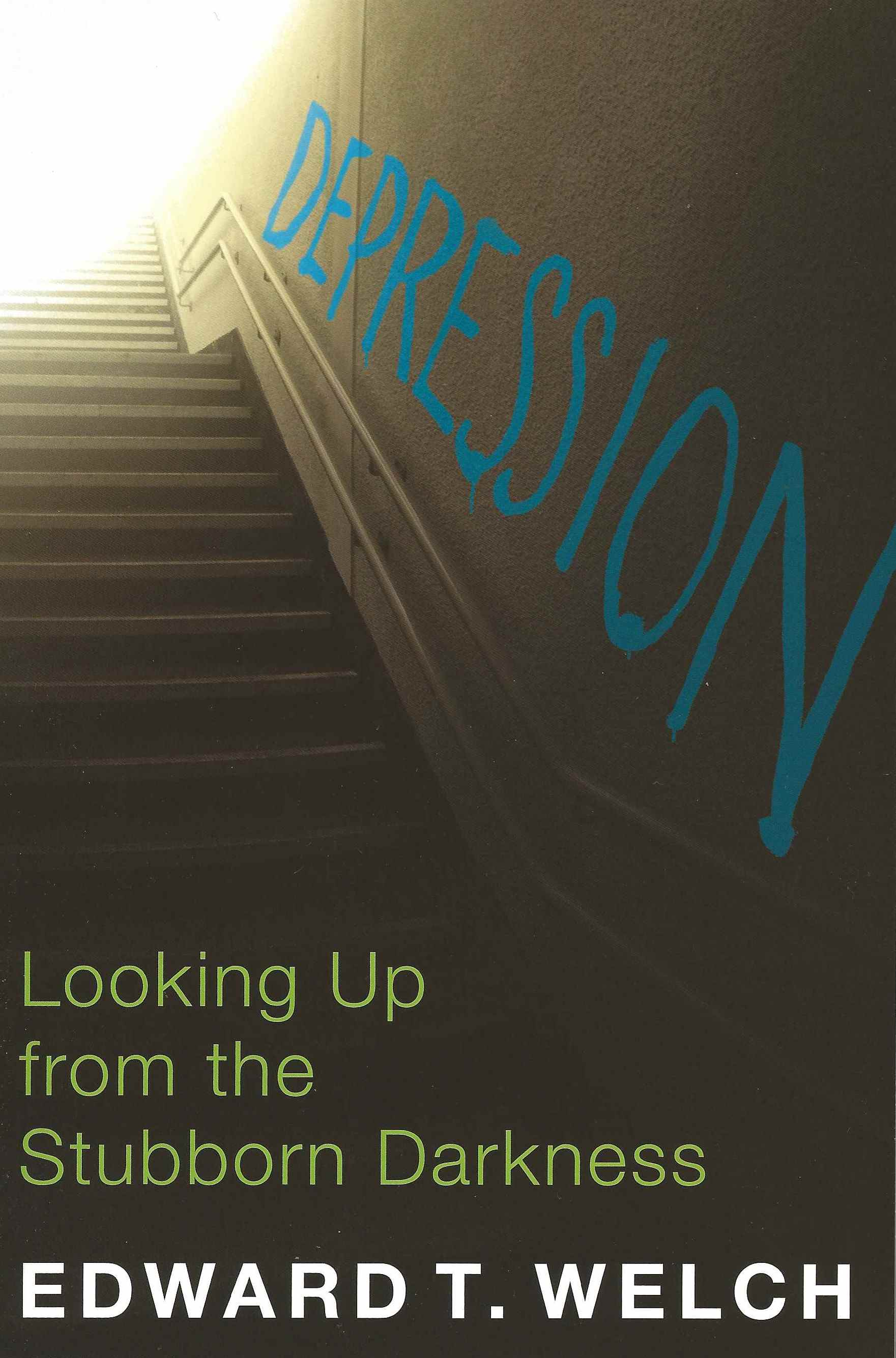 DEPRESSION, LOOKING UP FROM THE STUBBORN DARK Edward T. Welch