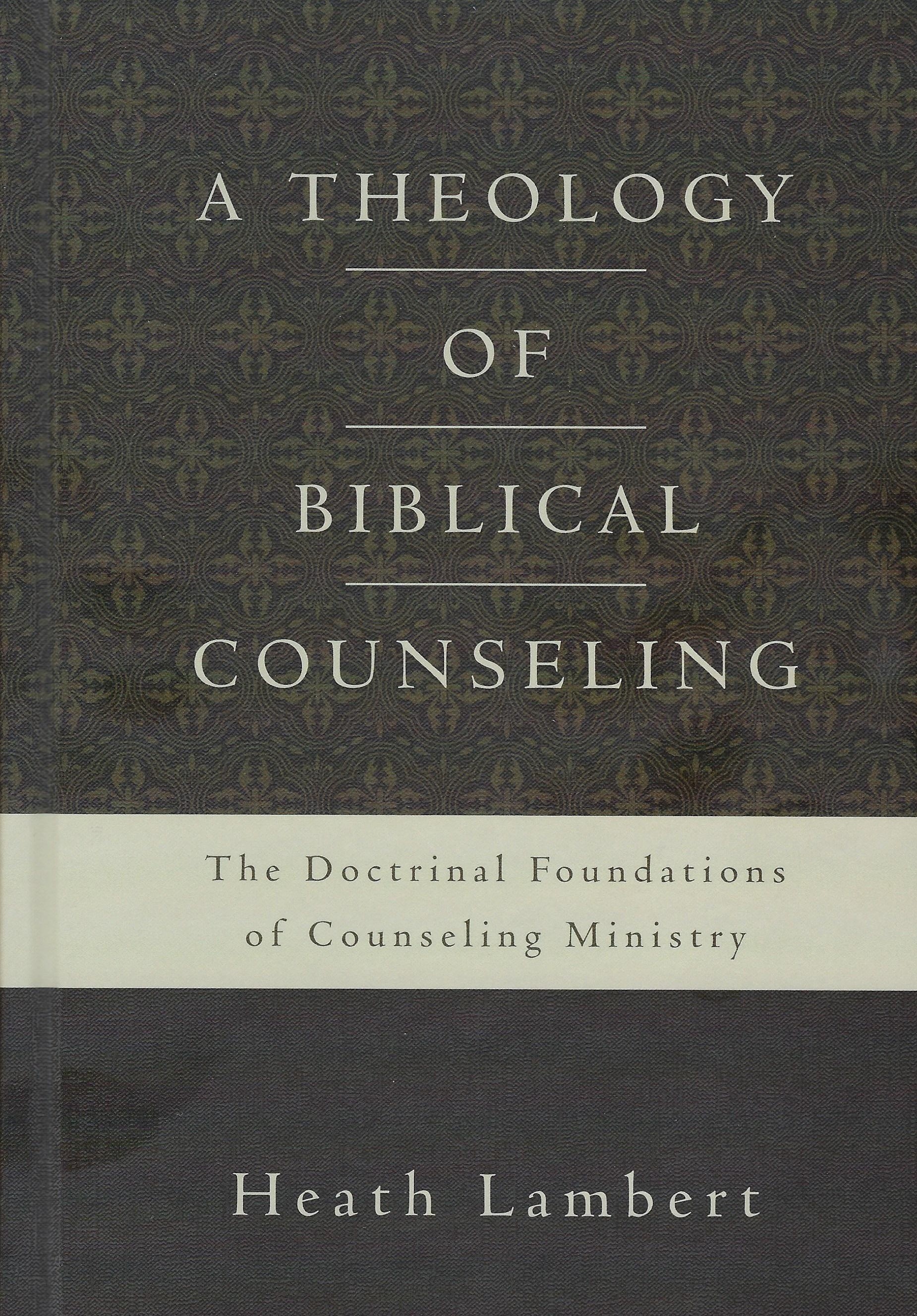 A THEOLOGY OF BIBLICAL COUNSELING Heath Lambert