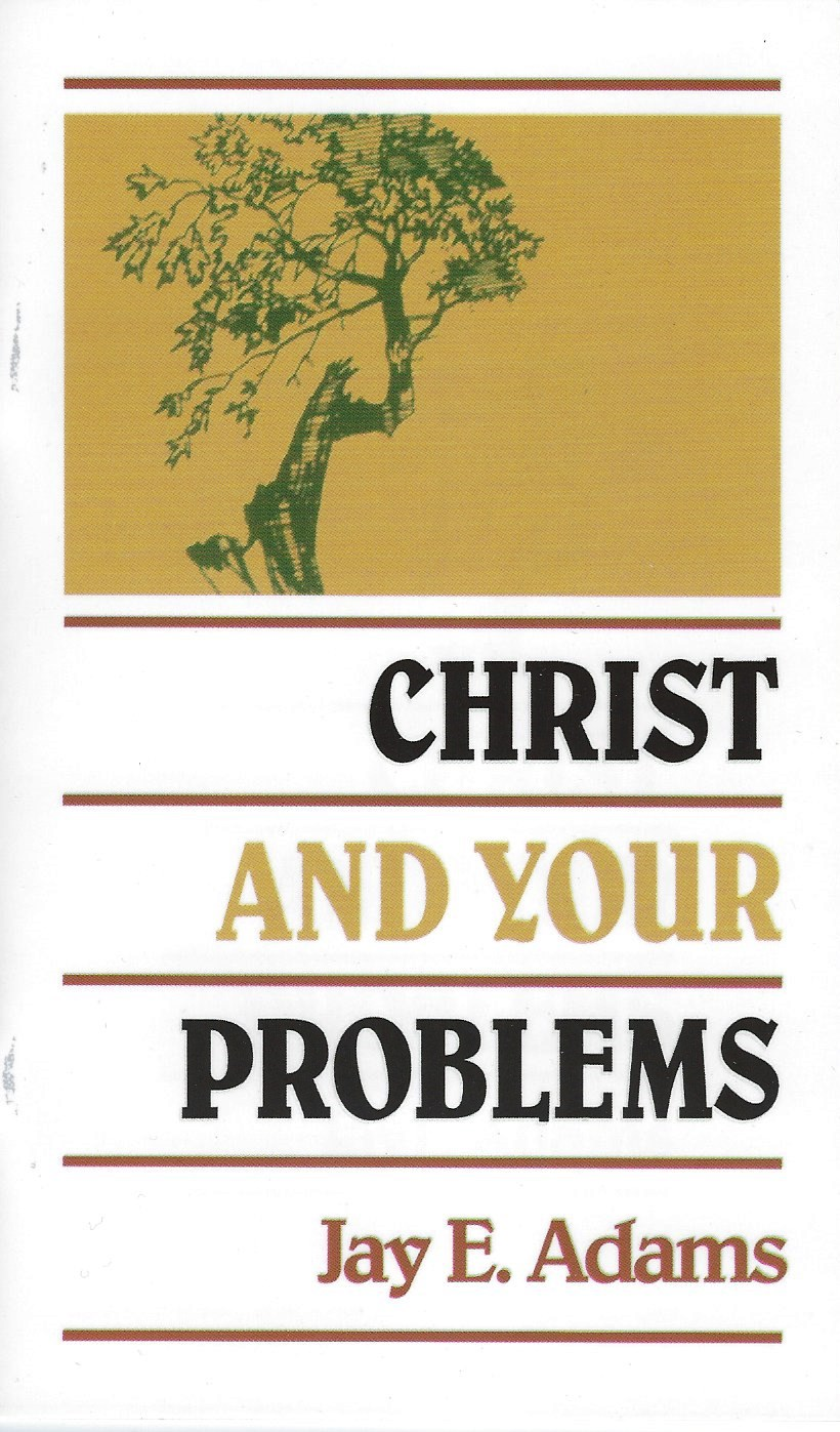 CHRIST AND YOUR PROBLEMS Jay E. Adams