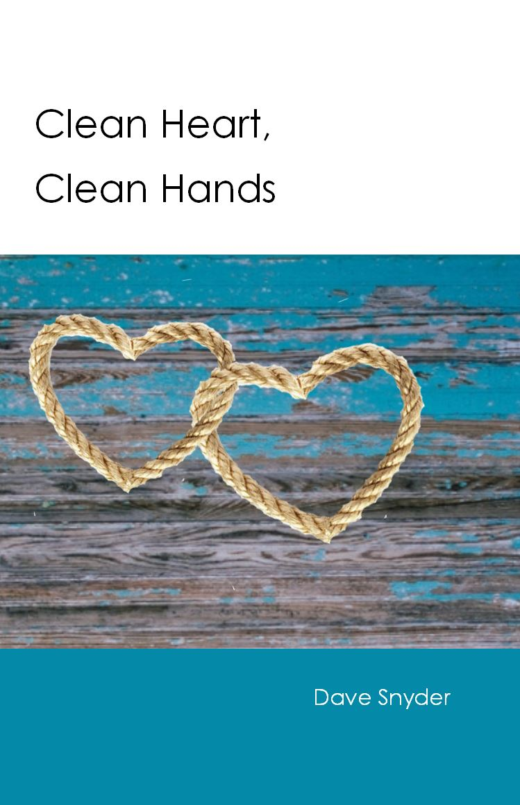 CLEAN HEART, CLEAN HANDS Dave Snyder