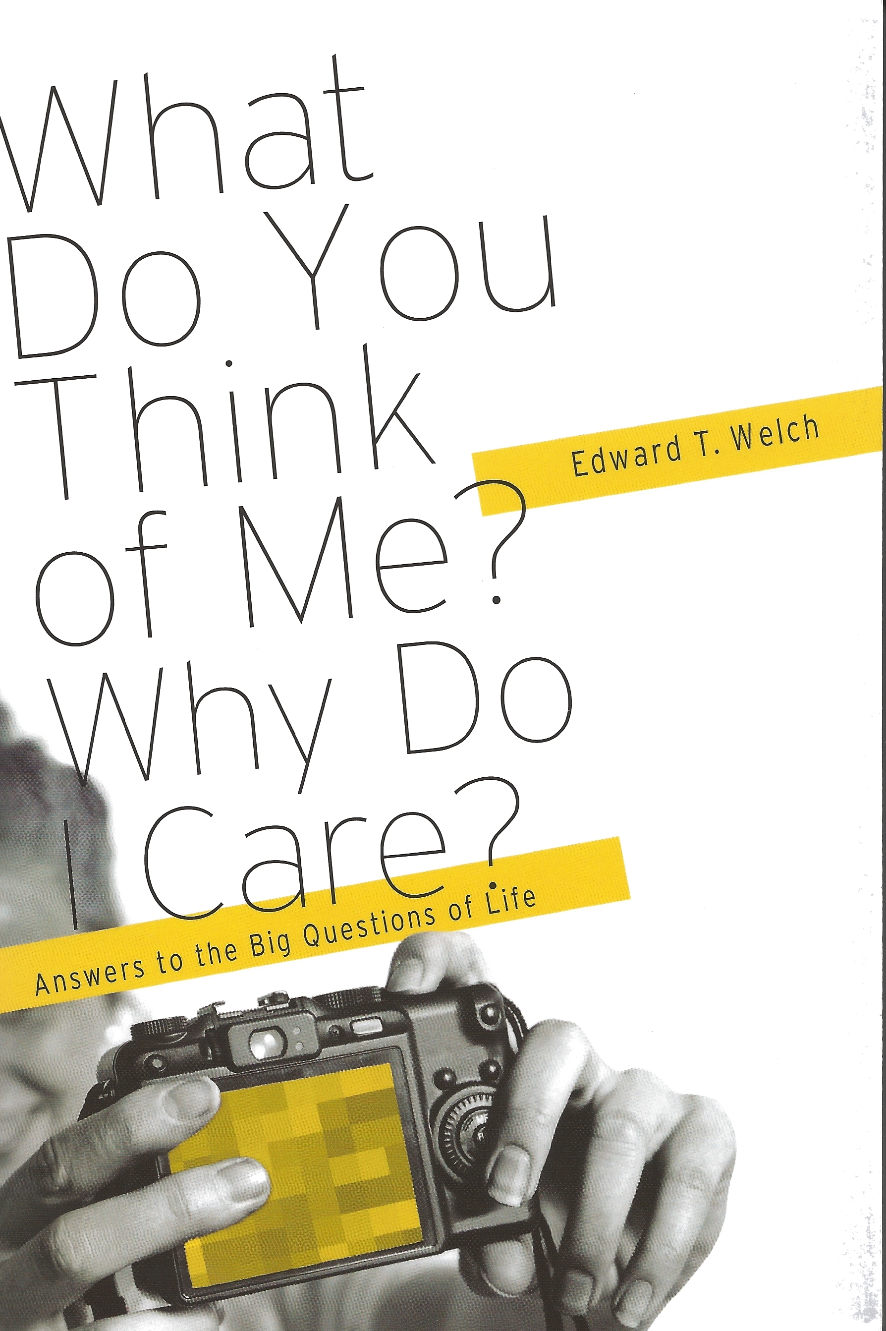 WHAT DO YOU THINK OF ME? WHY DO I CARE? Edward T. Welch