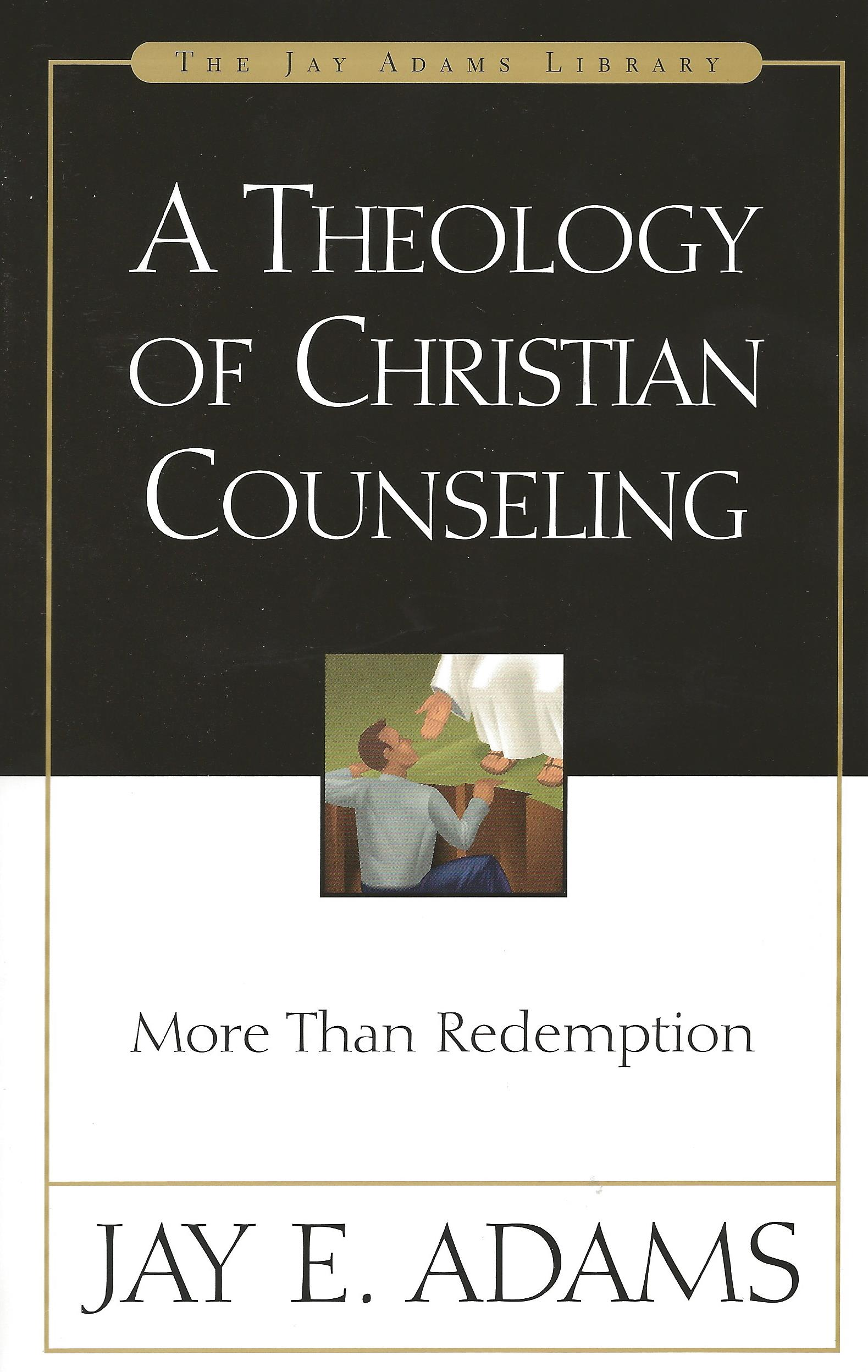 A THEOLOGY OF CHRISTIAN COUNSELING JAY ADAMS