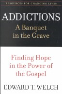 ADDICTIONS - A BANQUET IN THE GRAVE Edward T. Welch