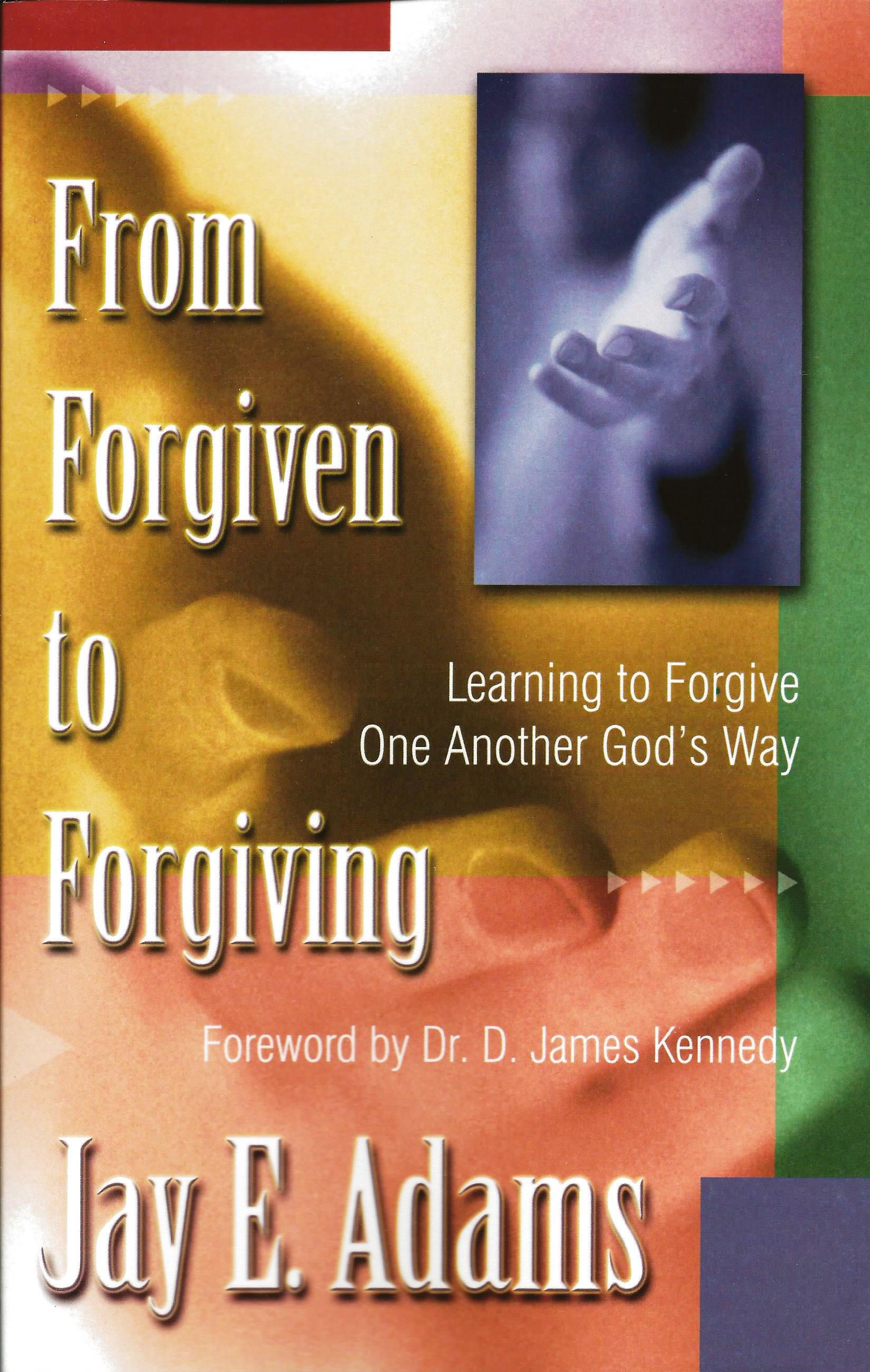 FROM FORGIVEN TO FORGIVING Jay Adam