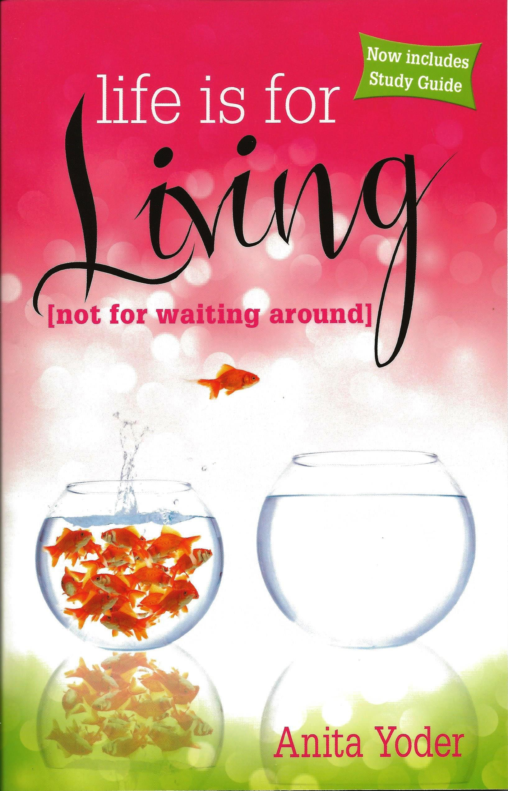 LIFE IS FOR LIVING (NOT FOR WAITING AROUND) Anita Yoder
